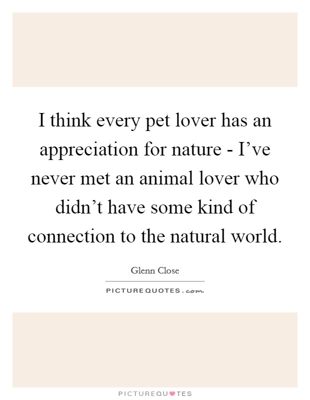 I think every pet lover has an appreciation for nature - I've never met an animal lover who didn't have some kind of connection to the natural world Picture Quote #1