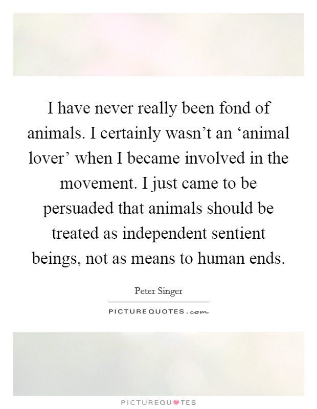 I have never really been fond of animals. I certainly wasn't an 'animal lover' when I became involved in the movement. I just came to be persuaded that animals should be treated as independent sentient beings, not as means to human ends Picture Quote #1