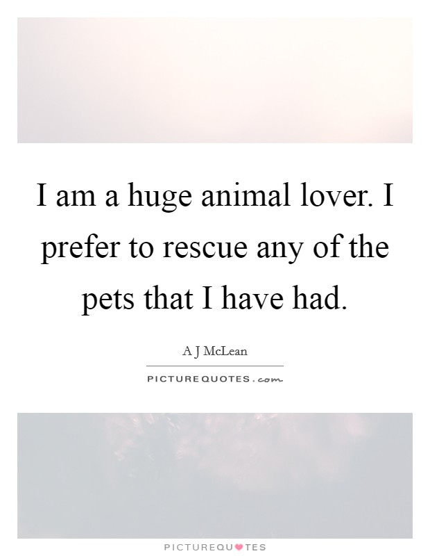 I am a huge animal lover. I prefer to rescue any of the pets that I have had Picture Quote #1