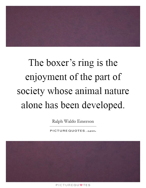 The boxer's ring is the enjoyment of the part of society whose animal nature alone has been developed Picture Quote #1