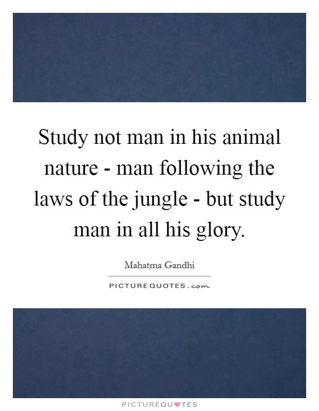 Study not man in his animal nature - man following the laws of the jungle - but study man in all his glory Picture Quote #1
