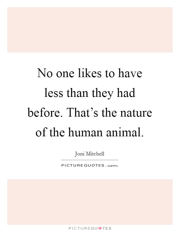 No one likes to have less than they had before. That's the nature of the human animal Picture Quote #1