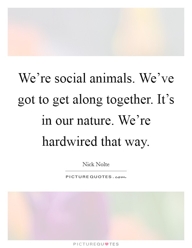 We're social animals. We've got to get along together. It's in our nature. We're hardwired that way Picture Quote #1
