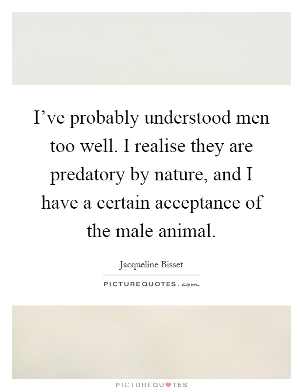 I've probably understood men too well. I realise they are predatory by nature, and I have a certain acceptance of the male animal Picture Quote #1