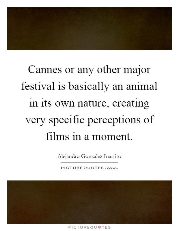 Cannes or any other major festival is basically an animal in its own nature, creating very specific perceptions of films in a moment Picture Quote #1