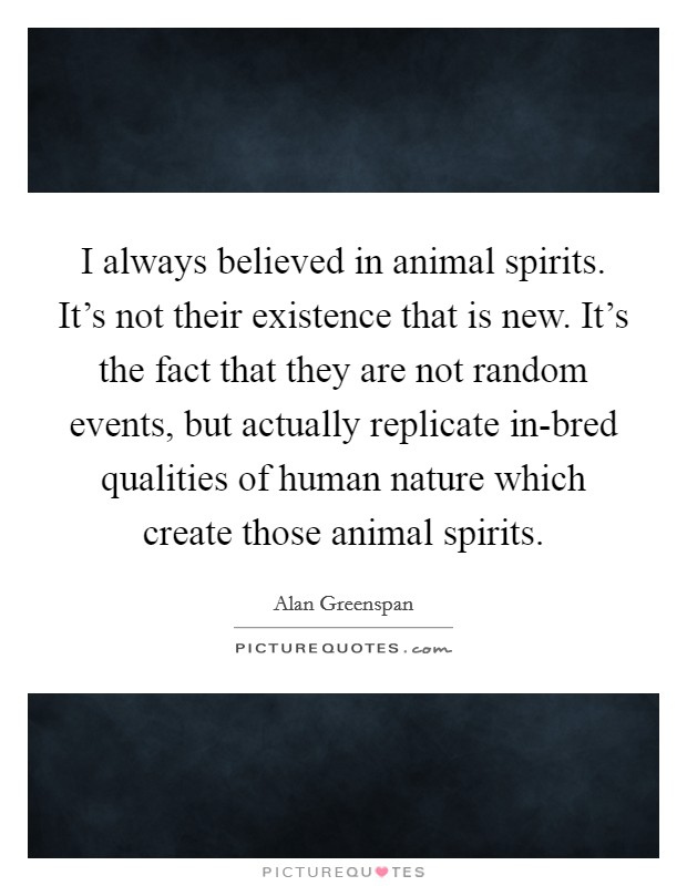 I always believed in animal spirits. It's not their existence that is new. It's the fact that they are not random events, but actually replicate in-bred qualities of human nature which create those animal spirits Picture Quote #1