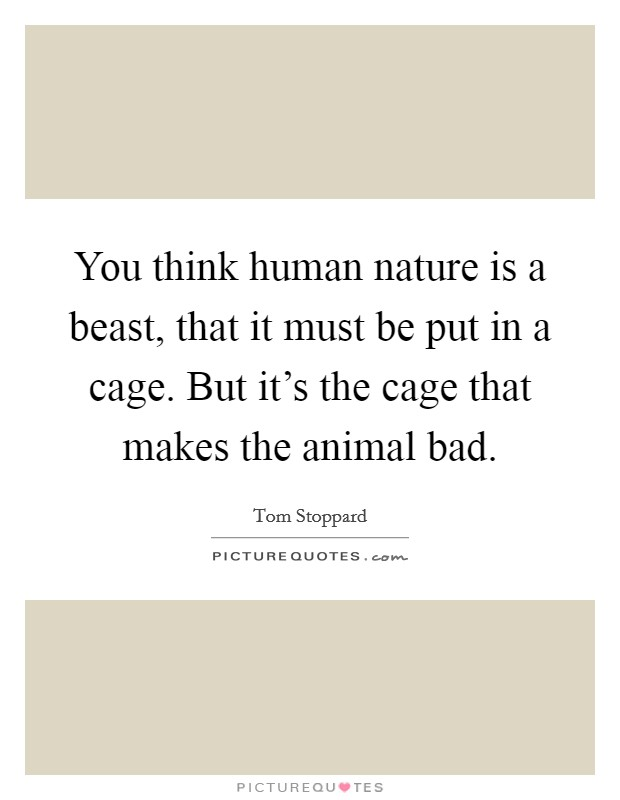 You think human nature is a beast, that it must be put in a cage. But it's the cage that makes the animal bad Picture Quote #1
