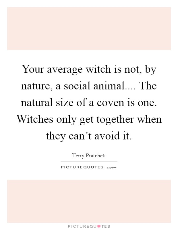 Your average witch is not, by nature, a social animal.... The natural size of a coven is one. Witches only get together when they can't avoid it Picture Quote #1