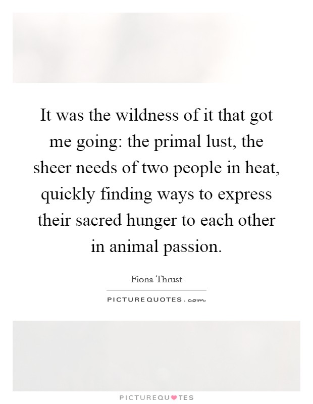 It was the wildness of it that got me going: the primal lust, the sheer needs of two people in heat, quickly finding ways to express their sacred hunger to each other in animal passion Picture Quote #1