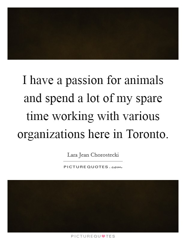 I have a passion for animals and spend a lot of my spare time working with various organizations here in Toronto Picture Quote #1