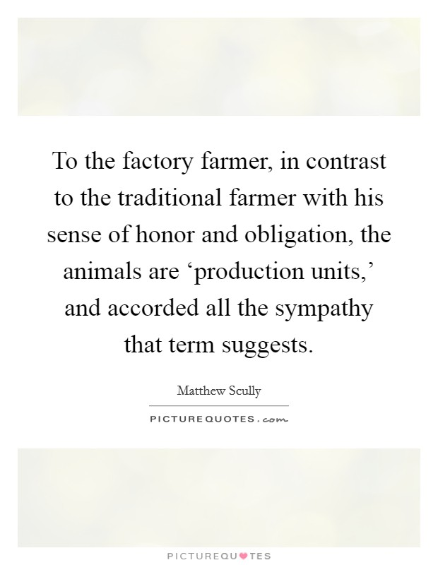 To the factory farmer, in contrast to the traditional farmer with his sense of honor and obligation, the animals are 'production units,' and accorded all the sympathy that term suggests Picture Quote #1