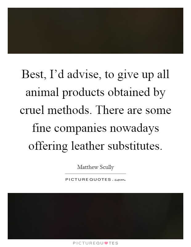 Best, I'd advise, to give up all animal products obtained by cruel methods. There are some fine companies nowadays offering leather substitutes Picture Quote #1