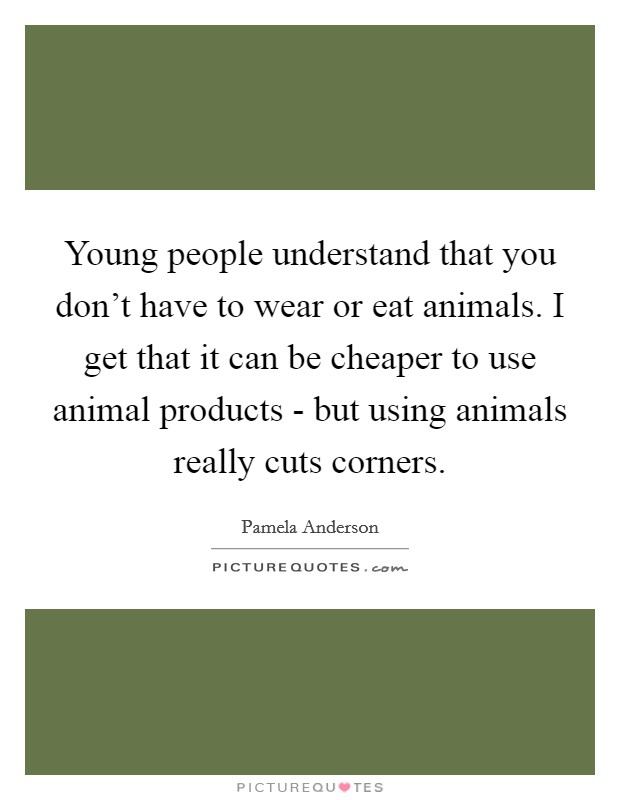 Young people understand that you don't have to wear or eat animals. I get that it can be cheaper to use animal products - but using animals really cuts corners Picture Quote #1