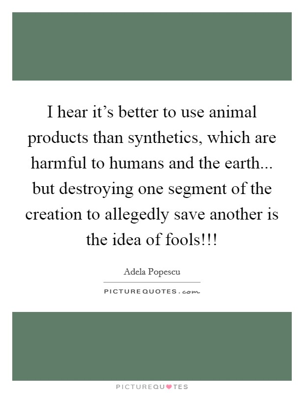 I hear it's better to use animal products than synthetics, which are harmful to humans and the earth... but destroying one segment of the creation to allegedly save another is the idea of fools!!! Picture Quote #1