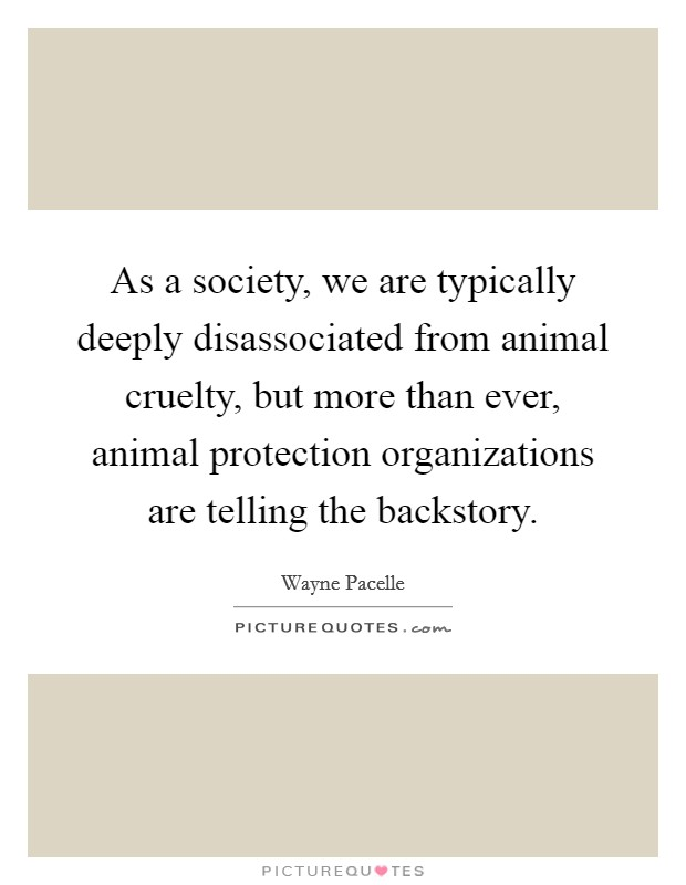 As a society, we are typically deeply disassociated from animal cruelty, but more than ever, animal protection organizations are telling the backstory Picture Quote #1