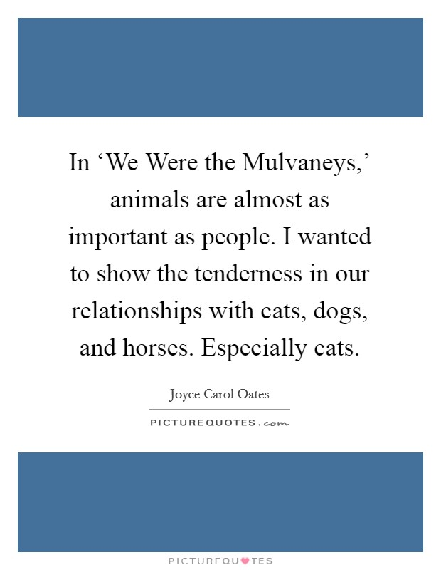 In 'We Were the Mulvaneys,' animals are almost as important as people. I wanted to show the tenderness in our relationships with cats, dogs, and horses. Especially cats Picture Quote #1