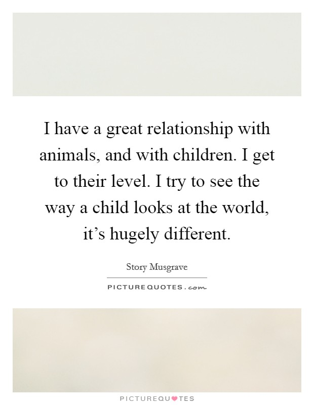 I have a great relationship with animals, and with children. I get to their level. I try to see the way a child looks at the world, it's hugely different Picture Quote #1