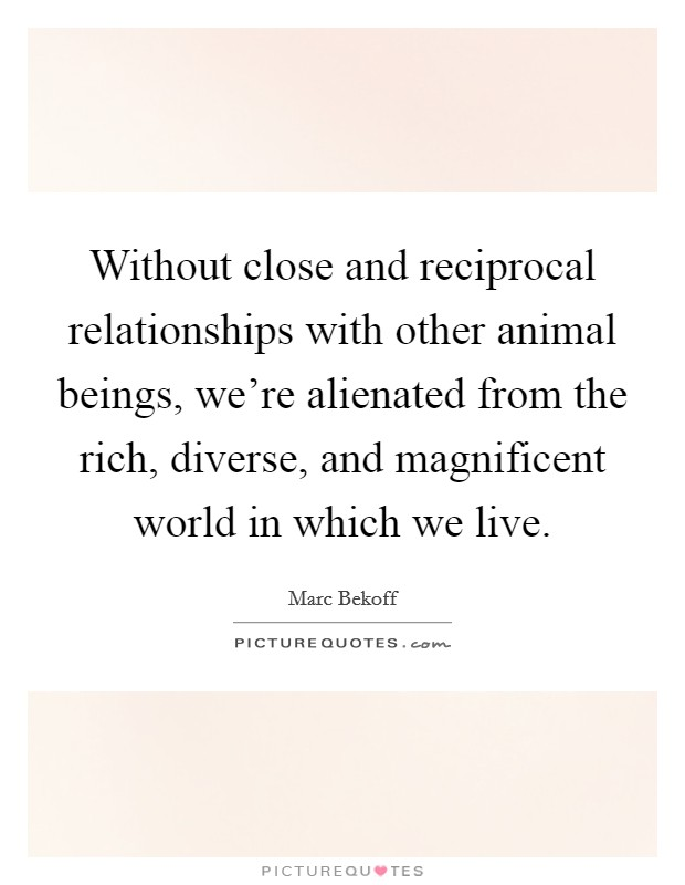 Without close and reciprocal relationships with other animal beings, we're alienated from the rich, diverse, and magnificent world in which we live Picture Quote #1