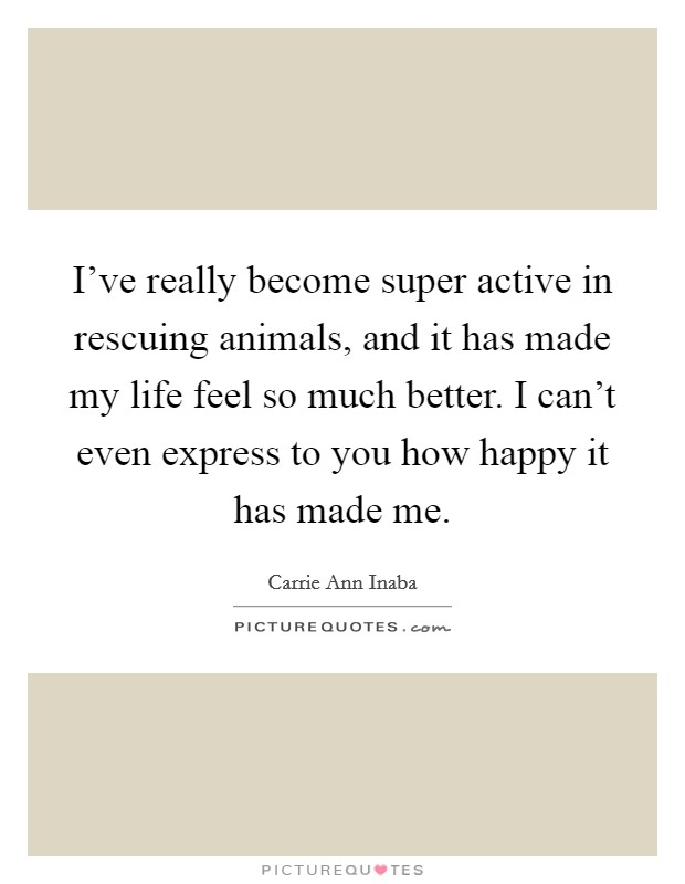I've really become super active in rescuing animals, and it has made my life feel so much better. I can't even express to you how happy it has made me Picture Quote #1