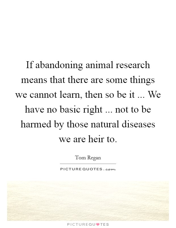 If abandoning animal research means that there are some things we cannot learn, then so be it ... We have no basic right ... not to be harmed by those natural diseases we are heir to Picture Quote #1