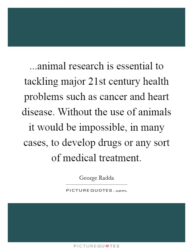 ...animal research is essential to tackling major 21st century health problems such as cancer and heart disease. Without the use of animals it would be impossible, in many cases, to develop drugs or any sort of medical treatment Picture Quote #1