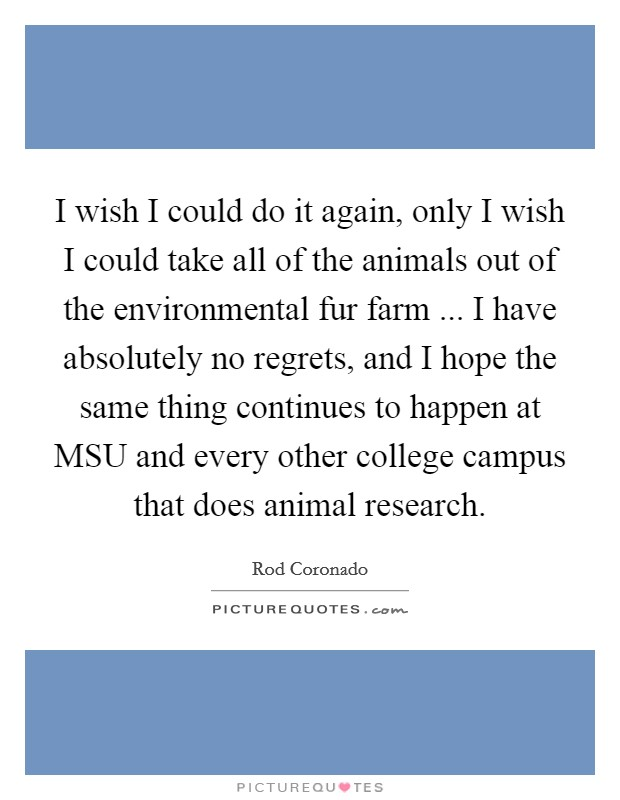I wish I could do it again, only I wish I could take all of the animals out of the environmental fur farm ... I have absolutely no regrets, and I hope the same thing continues to happen at MSU and every other college campus that does animal research Picture Quote #1
