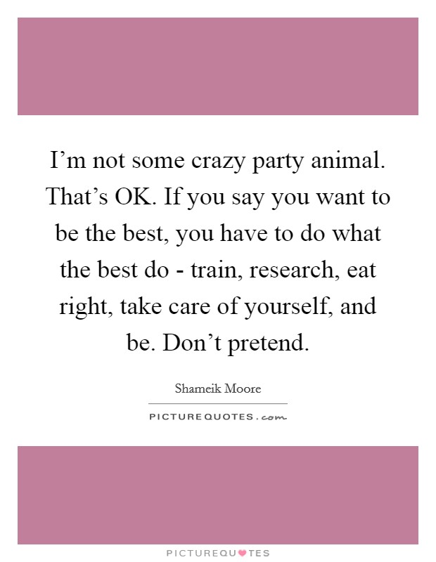I'm not some crazy party animal. That's OK. If you say you want to be the best, you have to do what the best do - train, research, eat right, take care of yourself, and be. Don't pretend Picture Quote #1