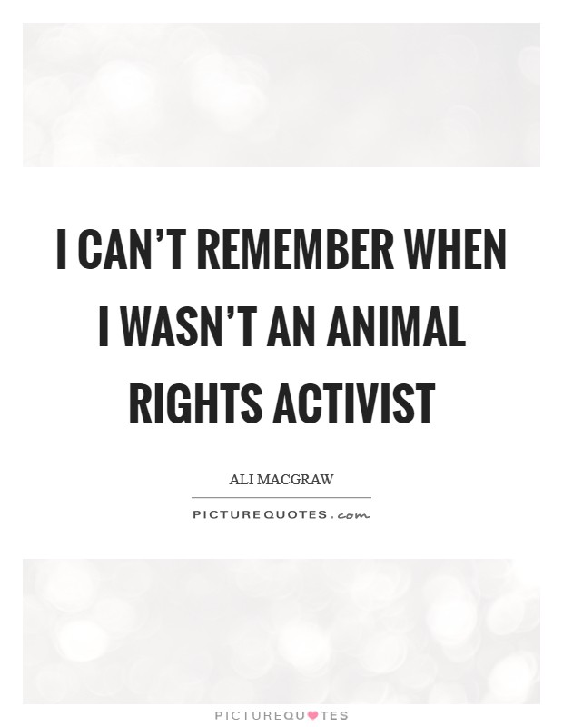 I can't remember when I wasn't an animal rights activist Picture Quote #1