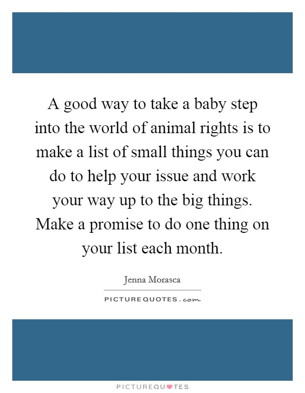 A good way to take a baby step into the world of animal rights is to make a list of small things you can do to help your issue and work your way up to the big things. Make a promise to do one thing on your list each month Picture Quote #1