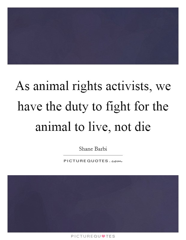 As animal rights activists, we have the duty to fight for the animal to live, not die Picture Quote #1