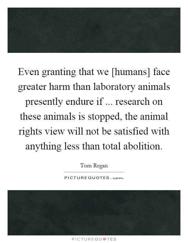 Even granting that we [humans] face greater harm than laboratory animals presently endure if ... research on these animals is stopped, the animal rights view will not be satisfied with anything less than total abolition Picture Quote #1
