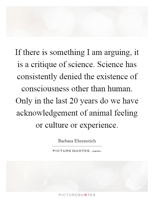 If there is something I am arguing, it is a critique of science. Science has consistently denied the existence of consciousness other than human. Only in the last 20 years do we have acknowledgement of animal feeling or culture or experience Picture Quote #1