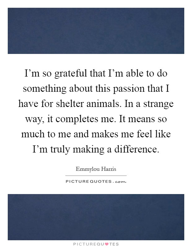 I'm so grateful that I'm able to do something about this passion that I have for shelter animals. In a strange way, it completes me. It means so much to me and makes me feel like I'm truly making a difference. Picture Quote #1