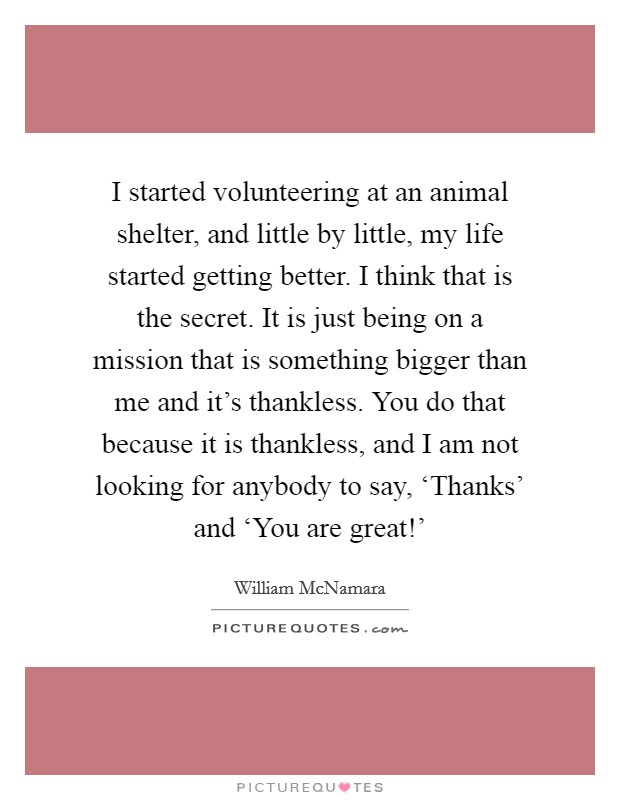 I started volunteering at an animal shelter, and little by little, my life started getting better. I think that is the secret. It is just being on a mission that is something bigger than me and it's thankless. You do that because it is thankless, and I am not looking for anybody to say, 'Thanks' and 'You are great!' Picture Quote #1