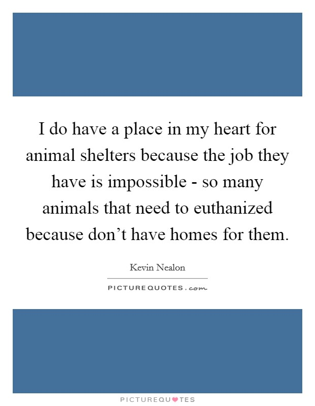 I do have a place in my heart for animal shelters because the job they have is impossible - so many animals that need to euthanized because don't have homes for them Picture Quote #1