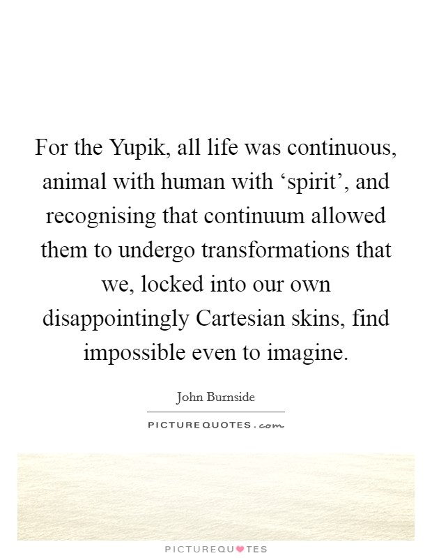 For the Yupik, all life was continuous, animal with human with 'spirit', and recognising that continuum allowed them to undergo transformations that we, locked into our own disappointingly Cartesian skins, find impossible even to imagine Picture Quote #1