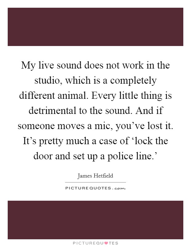 My live sound does not work in the studio, which is a completely different animal. Every little thing is detrimental to the sound. And if someone moves a mic, you've lost it. It's pretty much a case of 'lock the door and set up a police line.' Picture Quote #1