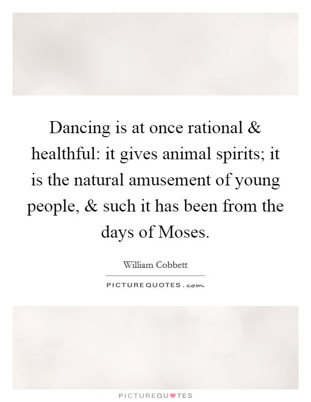 Dancing is at once rational and healthful: it gives animal spirits; it is the natural amusement of young people, and such it has been from the days of Moses Picture Quote #1