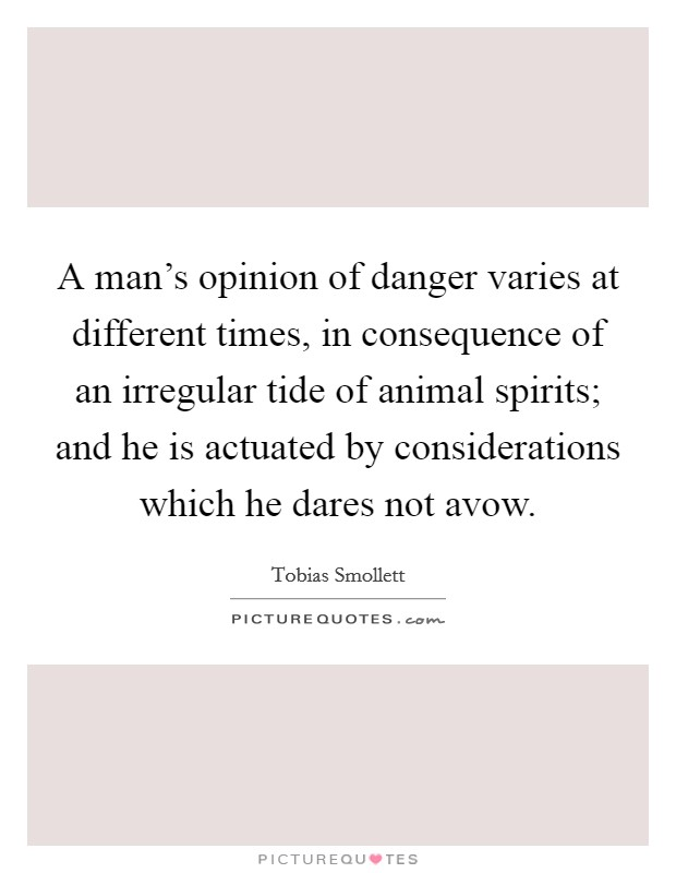 A man's opinion of danger varies at different times, in consequence of an irregular tide of animal spirits; and he is actuated by considerations which he dares not avow Picture Quote #1