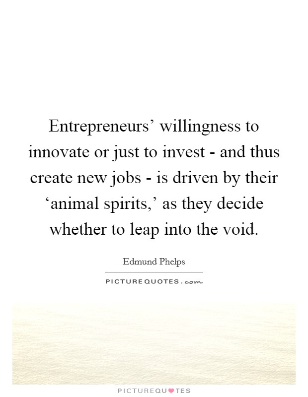 Entrepreneurs' willingness to innovate or just to invest - and thus create new jobs - is driven by their 'animal spirits,' as they decide whether to leap into the void Picture Quote #1
