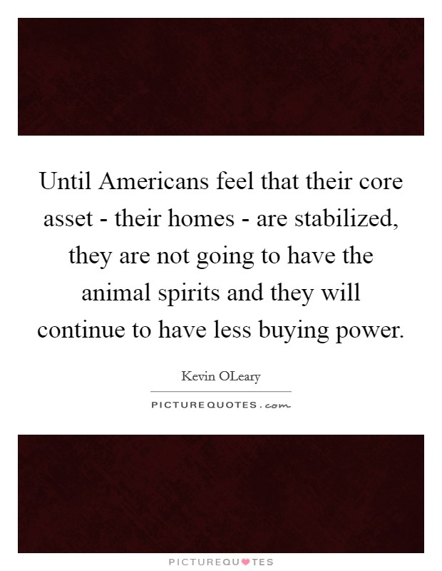 Until Americans feel that their core asset - their homes - are stabilized, they are not going to have the animal spirits and they will continue to have less buying power. Picture Quote #1
