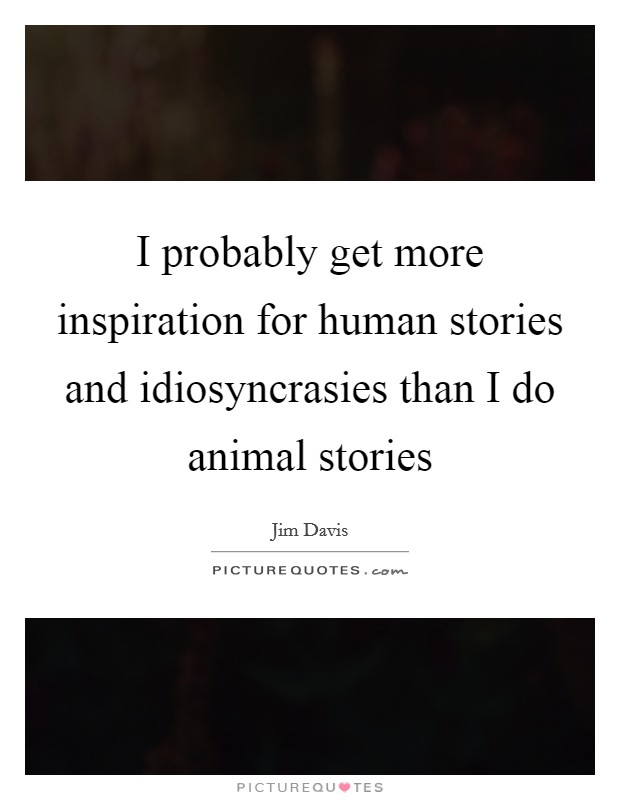 I probably get more inspiration for human stories and idiosyncrasies than I do animal stories Picture Quote #1