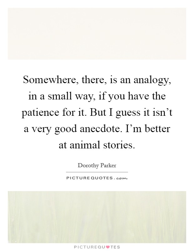 Somewhere, there, is an analogy, in a small way, if you have the patience for it. But I guess it isn't a very good anecdote. I'm better at animal stories Picture Quote #1