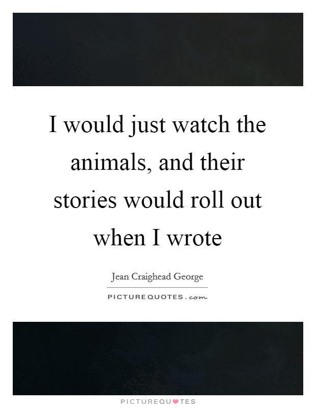 I would just watch the animals, and their stories would roll out when I wrote Picture Quote #1
