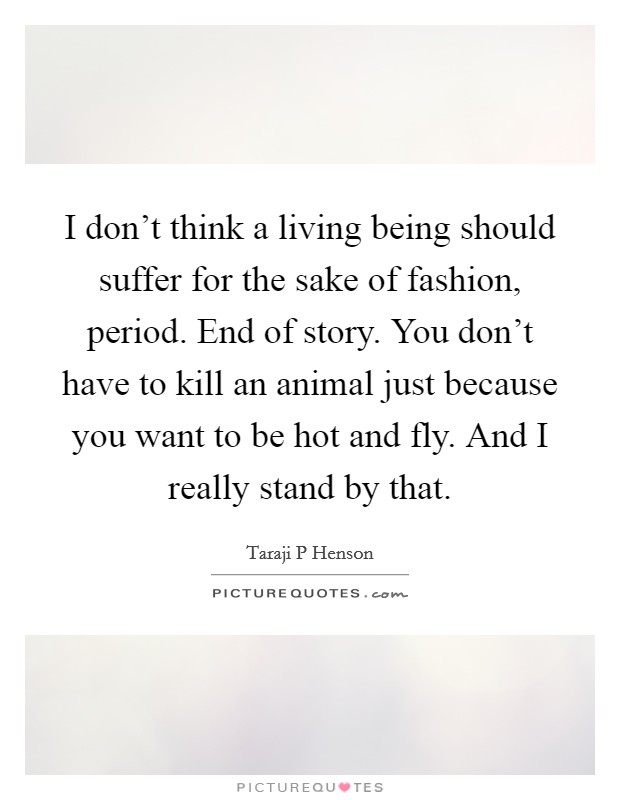 I don't think a living being should suffer for the sake of fashion, period. End of story. You don't have to kill an animal just because you want to be hot and fly. And I really stand by that Picture Quote #1