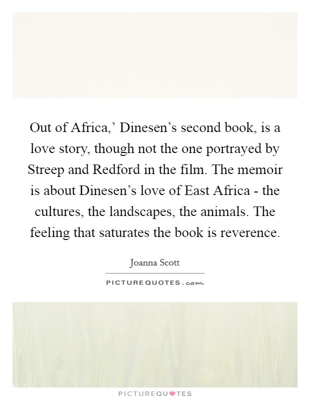 Out of Africa,' Dinesen's second book, is a love story, though not the one portrayed by Streep and Redford in the film. The memoir is about Dinesen's love of East Africa - the cultures, the landscapes, the animals. The feeling that saturates the book is reverence Picture Quote #1