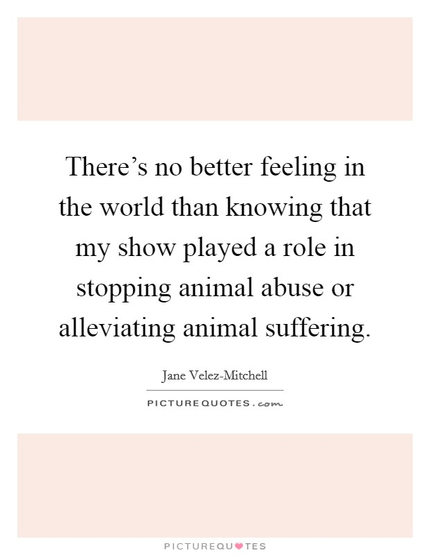 There's no better feeling in the world than knowing that my show played a role in stopping animal abuse or alleviating animal suffering Picture Quote #1