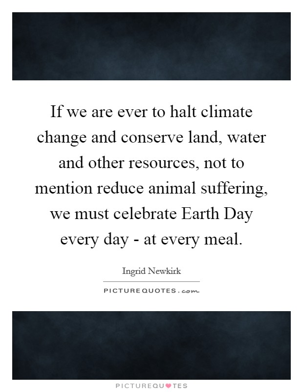 If we are ever to halt climate change and conserve land, water and other resources, not to mention reduce animal suffering, we must celebrate Earth Day every day - at every meal Picture Quote #1