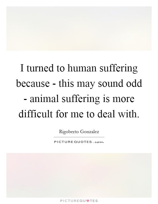 I turned to human suffering because - this may sound odd - animal suffering is more difficult for me to deal with Picture Quote #1