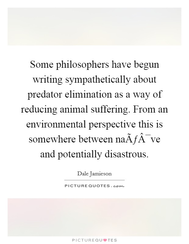 Some philosophers have begun writing sympathetically about predator elimination as a way of reducing animal suffering. From an environmental perspective this is somewhere between naïve and potentially disastrous Picture Quote #1